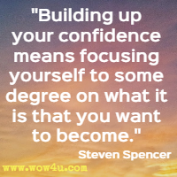 Building up your confidence means focusing yourself to some degree on what it is that you want to become. Steven Spencer