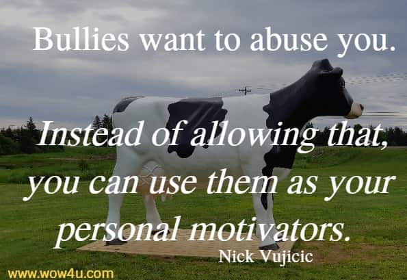 Bullies want to abuse you. Instead of allowing that, you can use them as your personal motivators.   Nick Vujicic