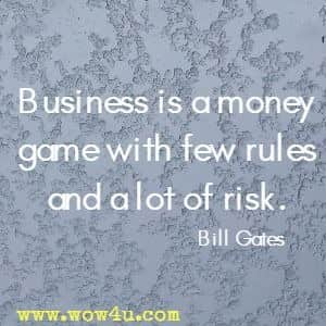 Business is a money game with few rules and a lot of risk. Bill Gates