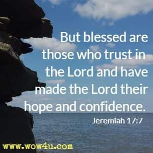 But blessed are those who trust in the Lord and have made the Lord their hope and confidence.  Jeremiah 17:7