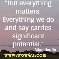 But everything matters. Everything we do and say carries significant potential.  Brian Hardin