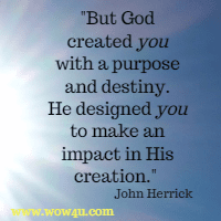 But God created you with a purpose and destiny. He designed you to  make an impact in His creation. John Herrick
