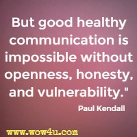 But good healthy communication is impossible without openness, honesty, and vulnerability. Paul Kendall