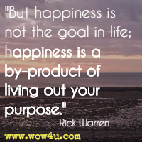 But happiness is not the goal in life; happiness is a by-product of living out your purpose. Rick Warren