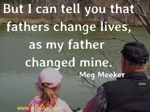 But I can tell you that fathers change lives, as my father changed mine.   Meg Meeker