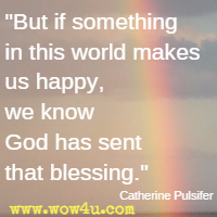 But if something in this world makes us happy, we know God has sent that blessing. Catherine Pulsifer