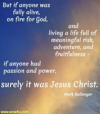 But if anyone was fully alive, on fire for God, and living a life full of  meaningful risk, adventure, and fruitfulness - if anyone had passion and power,  surely it was Jesus Christ. Mark Ballenger