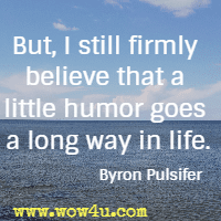 But, I still firmly believe that a little humor goes a long way in life. Byron Pulsifer