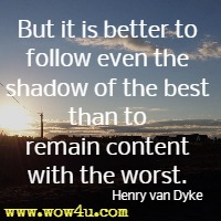 But it is better to follow even the shadow of the best than to remain content with the worst. Henry van Dyke