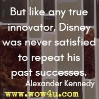 But like any true innovator, Disney was never satisfied to repeat his past successes. Alexander Kennedy