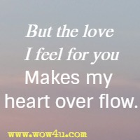 But the love I feel for you Makes my heart over flow.