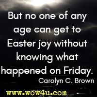 But no one of any age can get to Easter joy without knowing what happened on Friday. Carolyn C. Brown