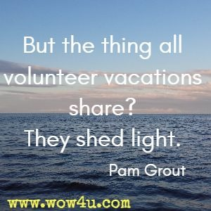 But the thing all volunteer vacations share? They shed light. Pam Grout