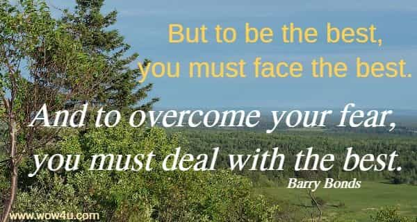 But to be the best, you must face the best. And to overcome your fear,  you must deal with the best. Barry Bonds