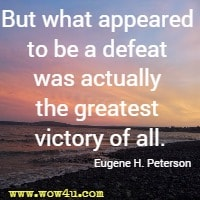 But what appeared to be a defeat was actually the greatest victory of all. Eugene H. Peterson