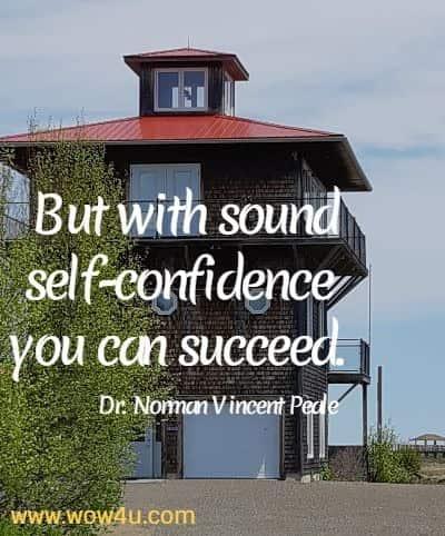 But with sound self-confidence you can succeed.   Dr. Norman Vincent Peale