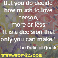 But you do decide how much to love person, more or less. It is a decision that only you can make. The Duke of Quails