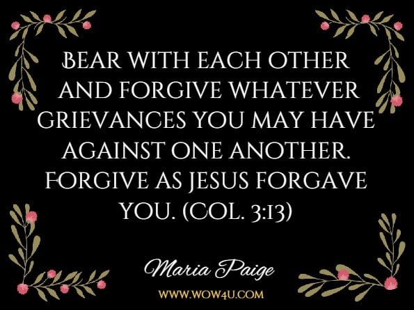 Bear with each other and forgive whatever grievances you may have against one another. Forgive as jesus forgave you. (Col. 3:13)Maria Paige Vosacek, Dedicated To The Soul /Sole Good Of Humanity