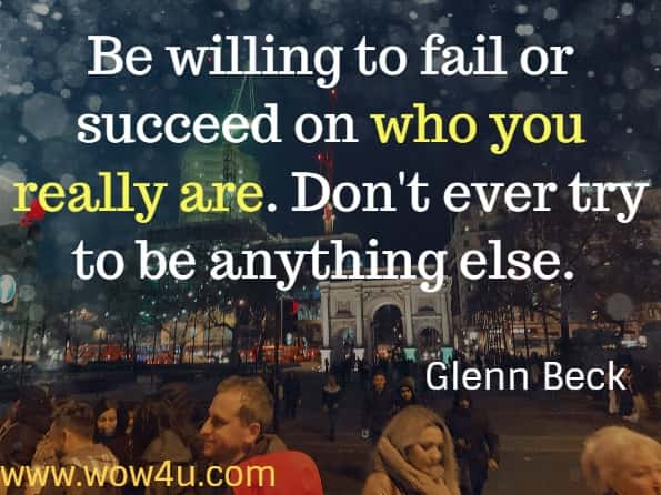 Be willing to fail or succeed on who you really are. Don't ever try to be anything else. Glenn Beck. From Tools of Titans by Tim Ferriss.
