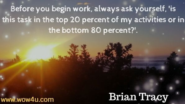 Before you begin work, always ask yourself, 'is this task in the top 20 percent of my activities or in the bottom 80 percent?'. Brian Tracy, Eat that Frog.
