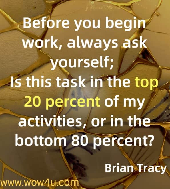 Before you begin work, always ask yourself, is this task in the top 20 percent of my activities or in the bottom 80 percent?.  Brian Tracy, Eat that Frog