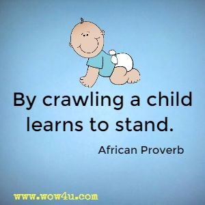By crawling a child learns to stand.  African Proverb
