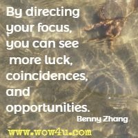 By directing your focus, you can see more luck, coincidences, and opportunities. Benny Zhang
