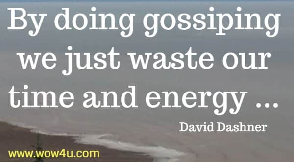 By doing gossiping we just waste our time and energy    David Dashner