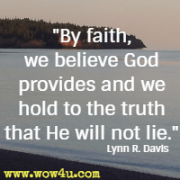 By faith, we believe God provides and we hold to the truth that He will not lie. Lynn R. Davis
