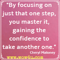 By focusing on just that one step, you master it, gaining the  confidence to take another one. Cheryl Maloney