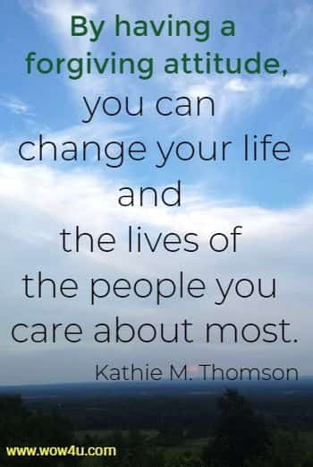 By having a forgiving attitude, you can change your life and the lives of the people you care about most.  Kathie M. Thomson