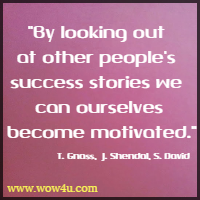 By looking out at other people's success stories we can ourselves  become motivated. Tye Gnass,  James Shendal, Steven David