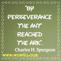 By perseverance the ant reached the ark. Charles H. Spurgeon