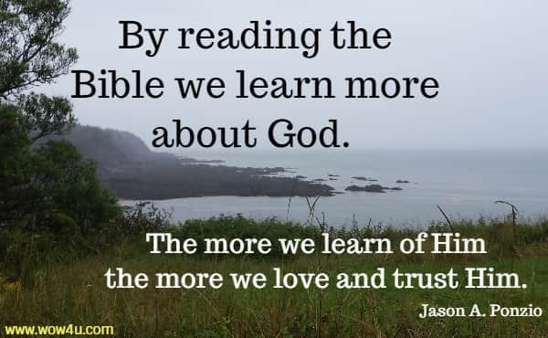 By reading the Bible we learn more about God. The more we learn  of Him the more we love and trust Him. Jason A. Ponzio