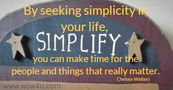 By seeking simplicity in your life, you can make time for the  people and things that really matter. Chelsea Walters