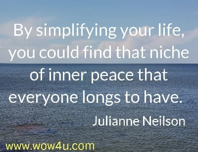 By simplifying your life, you could find that niche of inner peace that  everyone longs to have.  Julianne Neilson