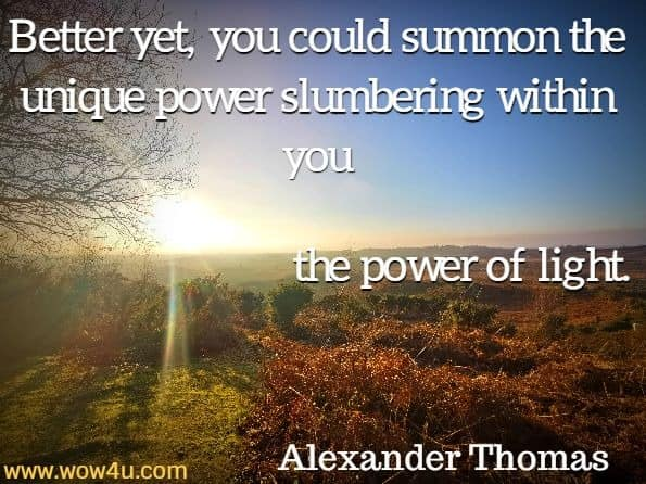 Better yet, you could summon the unique power slumbering within you, the power of light. Alexander Thomas, The Light Within Tears