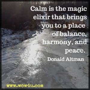 Calm is the magic elixir that brings you to a place of balance, harmony, and peace. Donald Altman