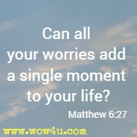 Can all your worries add a single moment to your life? Matthew 6:27