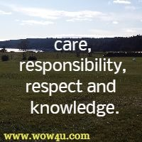 care, responsibility, respect and  knowledge.