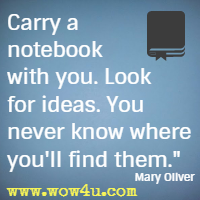 Carry a notebook with you. Look for ideas. You never know where you'll find them. Mary Oliver
