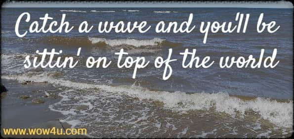Catch a wave and you'll be sittin' on top of the world