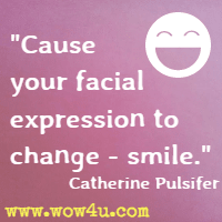 Cause your facial expression to change - smile. Catherine Pulsifer