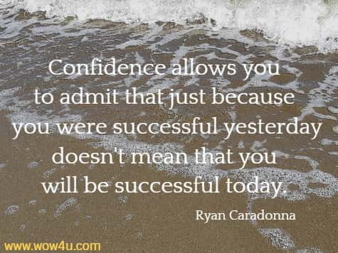 Confidence allows you to admit that just because you were successful yesterday doesn't mean that you will be successful today.    Ryan Caradonna