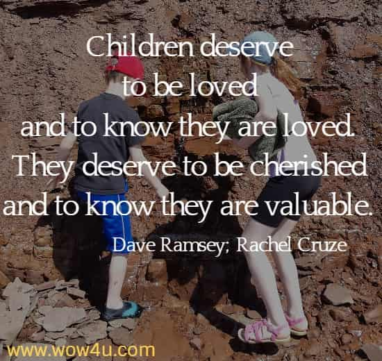 Children deserve to be loved and to know they are loved. They deserve to be cherished and to know they are valuable. Dave Ramsey; Rachel Cruze