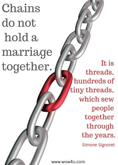 Chains do not hold a marriage together. It is threads, hundreds of tiny threads,  which sew people together through the years.   Simone Signoret