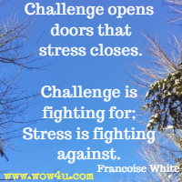 Challenge opens doors that stress closes. Challenge is fighting for; Stress is fighting against. Francoise White