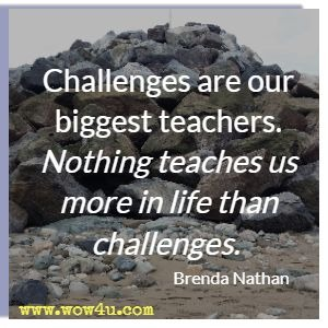 Challenges are our biggest teachers. Nothing teaches us more in life than challenges. Brenda Nathan