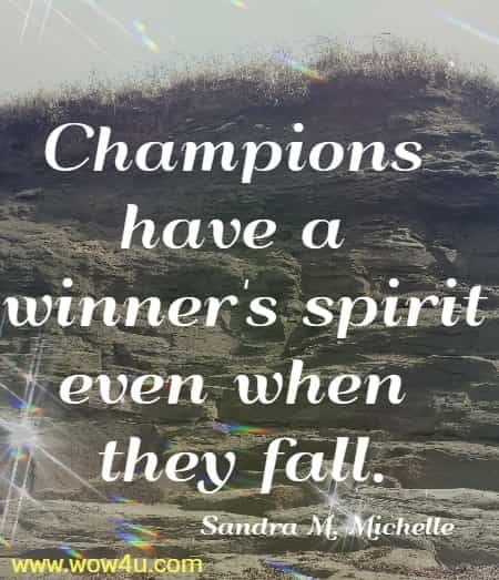 Champions have a winner's spirit even when they fall.   Sandra M. Michelle
