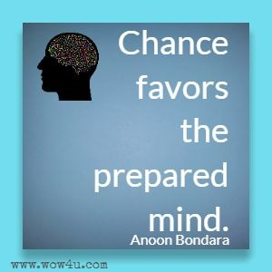 Chance favors the prepared mind. Anoon Bondara